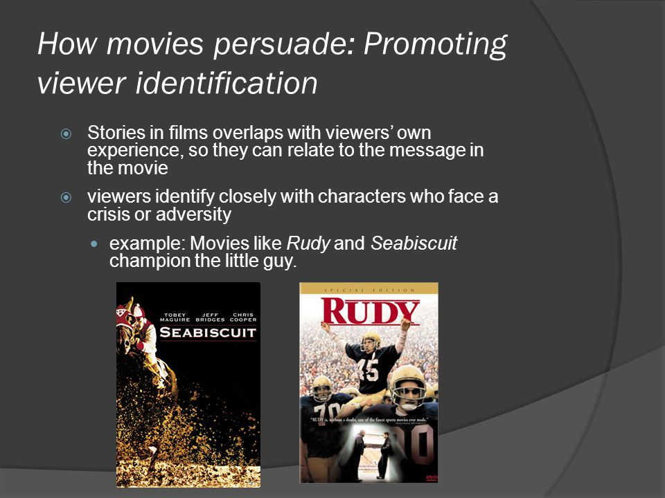 How movies persuade: Promoting viewer identification Stories in films overlaps with viewers own experience, so they can relate to the message in the m