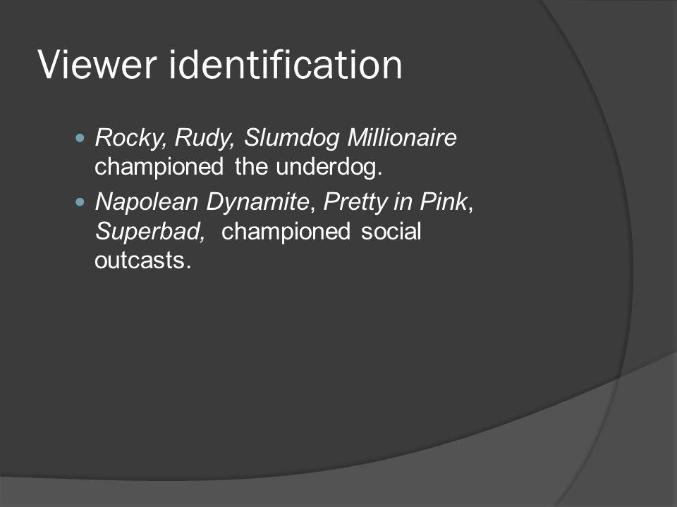 Viewer identification Rocky, Rudy, Slumdog Millionaire championed the underdog. Napolean Dynamite, Pretty in Pink, Superbad, championed social outcast