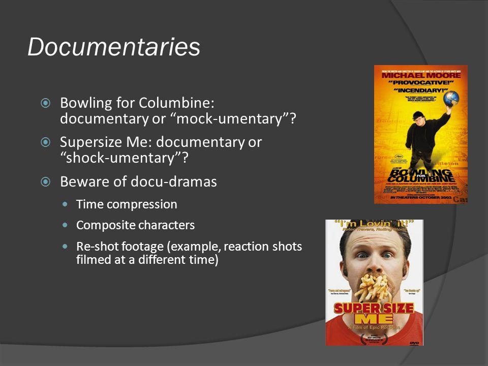 Documentaries Bowling for Columbine: documentary or mock-umentary? Supersize Me: documentary or shock-umentary? Beware of docu-dramas Time compression