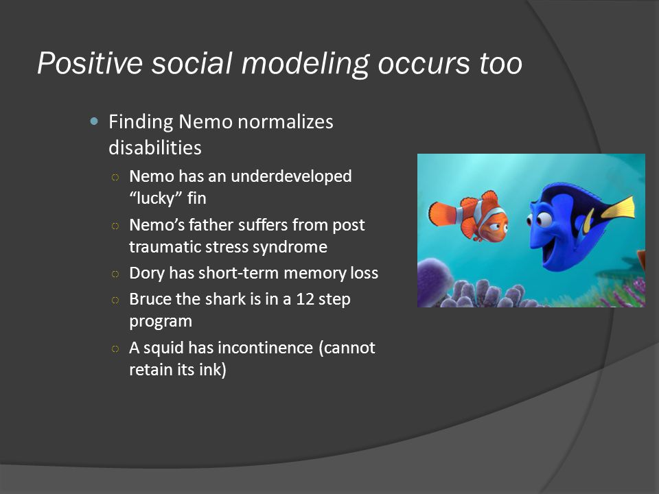 Positive social modeling occurs too Finding Nemo normalizes disabilities Nemo has an underdeveloped lucky fin Nemos father suffers from post traumatic