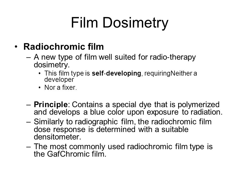 Film Dosimetry Radiochromic film –A new type of film well suited for radio therapy dosimetry. This film type is self developing, requiringNeither a de