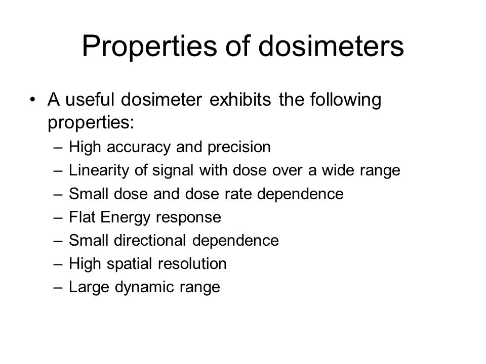 Properties of dosimeters A useful dosimeter exhibits the following properties: –High accuracy and precision –Linearity of signal with dose over a wide
