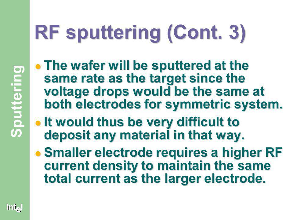 ® Sputtering RF sputtering (Cont. 2) The induced negative biasing of the target due to RF powering means that continuous sputtering of the target occu