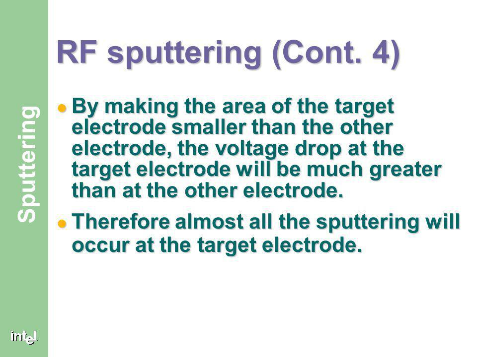 ® Sputtering RF sputtering (Cont. 3) The wafer will be sputtered at the same rate as the target since the voltage drops would be the same at both elec