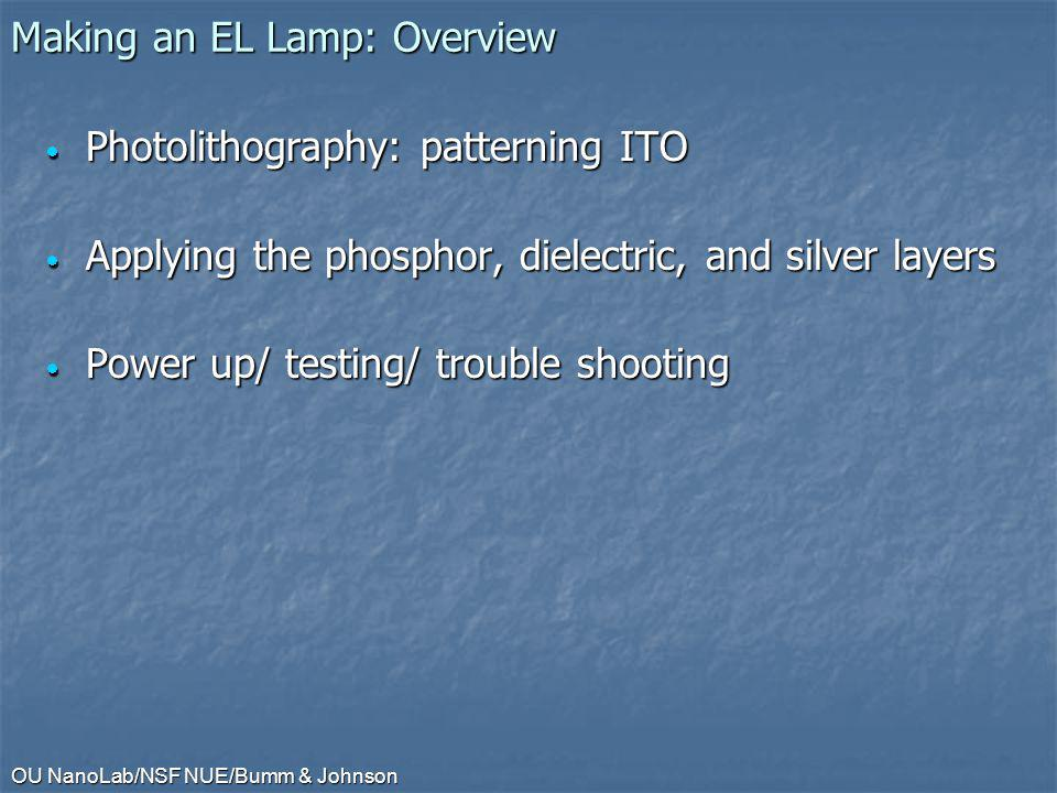 OU NanoLab/NSF NUE/Bumm & Johnson Making an EL Lamp: Overview Photolithography: patterning ITO Photolithography: patterning ITO Applying the phosphor, dielectric, and silver layers Applying the phosphor, dielectric, and silver layers Power up/ testing/ trouble shooting Power up/ testing/ trouble shooting