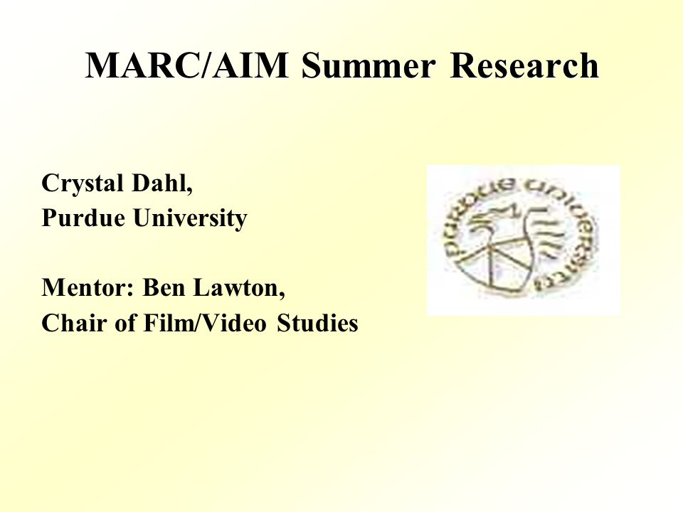 MARC/AIM Summer Research Crystal Dahl, Purdue University Mentor: Ben Lawton, Chair of Film/Video Studies