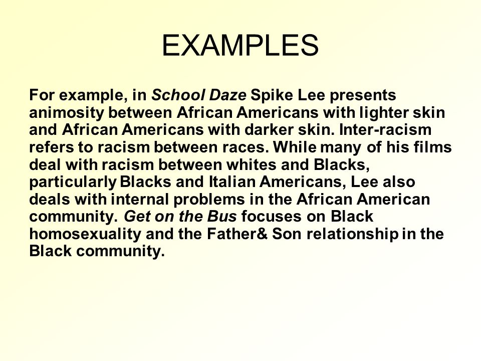 EXAMPLES For example, in School Daze Spike Lee presents animosity between African Americans with lighter skin and African Americans with darker skin.