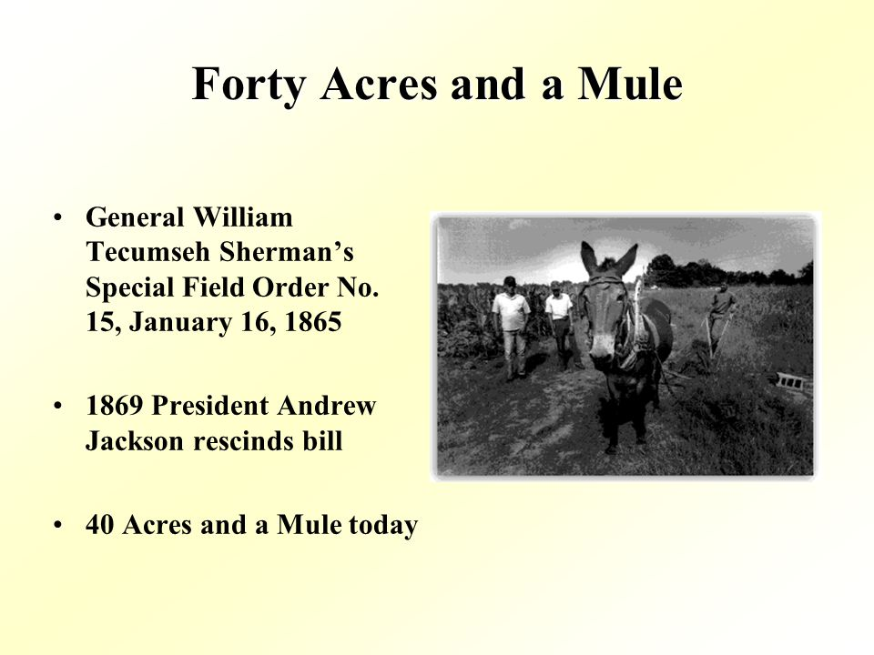 Forty Acres and a Mule General William Tecumseh Shermans Special Field Order No. 15, January 16, 1865 1869 President Andrew Jackson rescinds bill 40 A