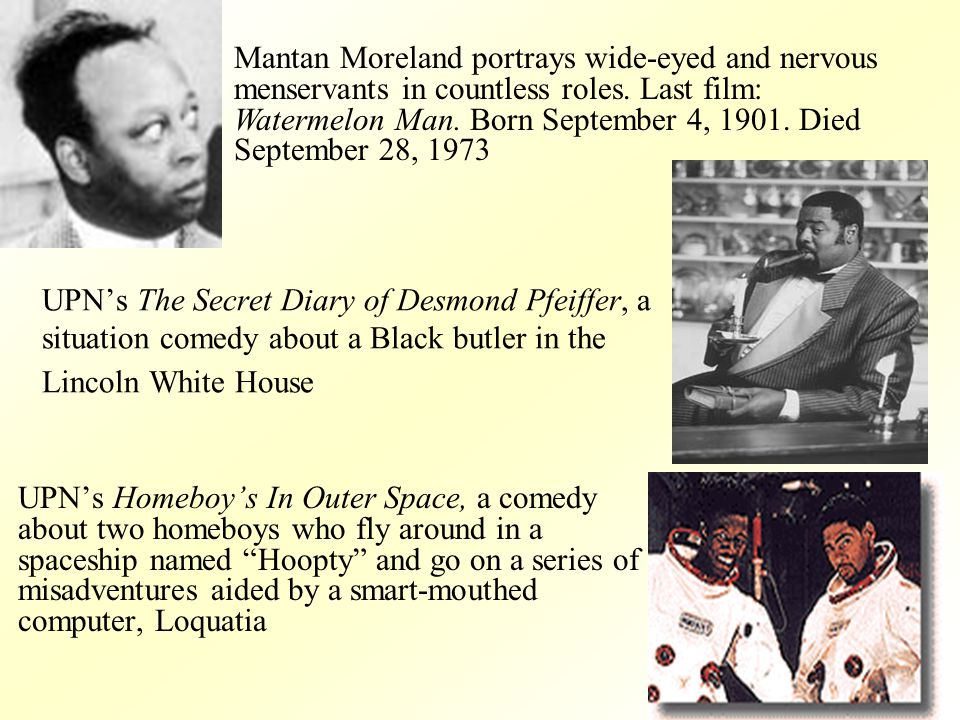 UPNs The Secret Diary of Desmond Pfeiffer, a situation comedy about a Black butler in the Lincoln White House UPNs Homeboys In Outer Space, a comedy about two homeboys who fly around in a spaceship named Hoopty and go on a series of misadventures aided by a smart-mouthed computer, Loquatia Mantan Moreland portrays wide-eyed and nervous menservants in countless roles.