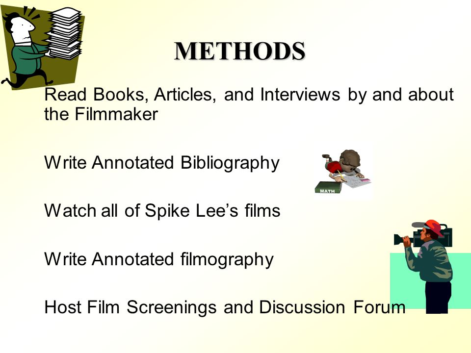 METHODS Read Books, Articles, and Interviews by and about the Filmmaker Write Annotated Bibliography Watch all of Spike Lees films Write Annotated filmography Host Film Screenings and Discussion Forum
