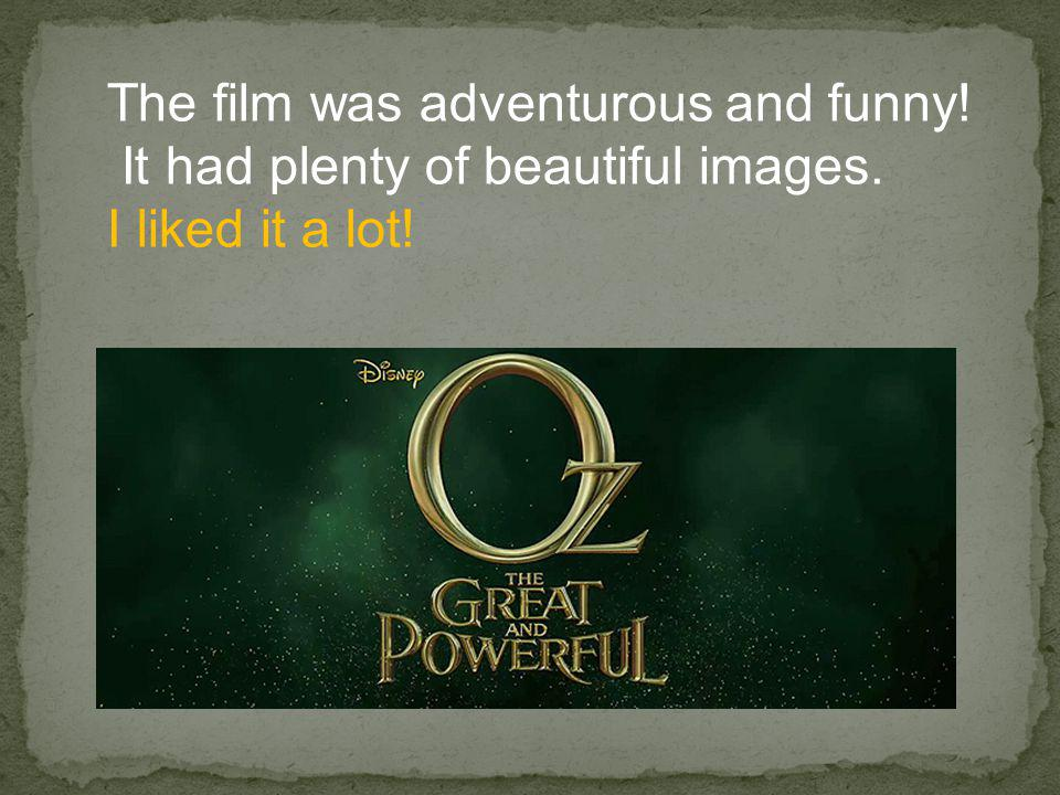 The film was adventurous and funny! It had plenty of beautiful images. I liked it a lot!