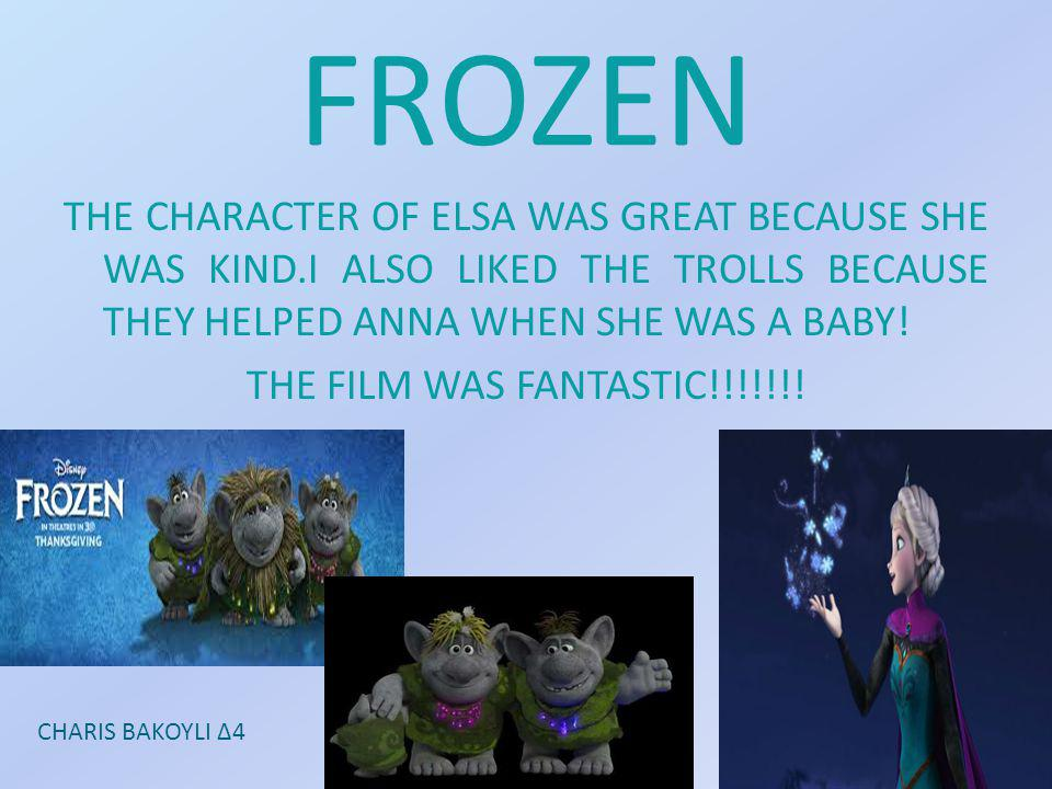FROZEN THE CHARACTER OF ELSA WAS GREAT BECAUSE SHE WAS KIND.I ALSO LIKED THE TROLLS BECAUSE THEY HELPED ANNA WHEN SHE WAS A BABY.