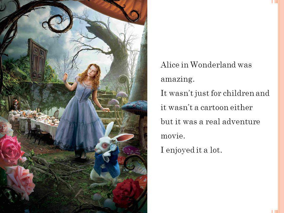 Alice in Wonderland was amazing.