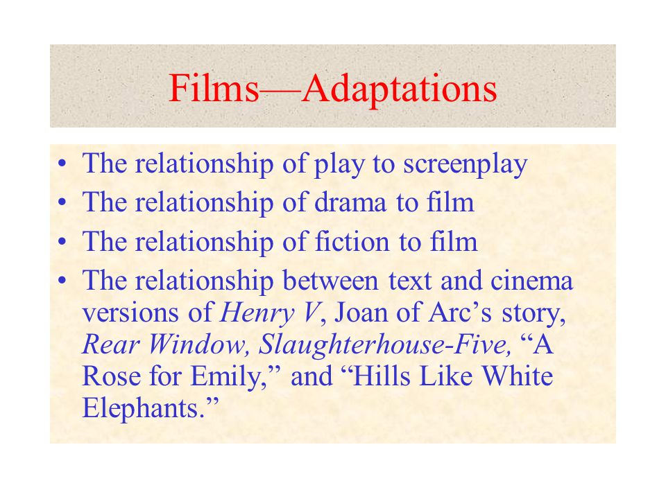FilmsAdaptations The relationship of play to screenplay The relationship of drama to film The relationship of fiction to film The relationship between text and cinema versions of Henry V, Joan of Arcs story, Rear Window, Slaughterhouse-Five, A Rose for Emily, and Hills Like White Elephants.