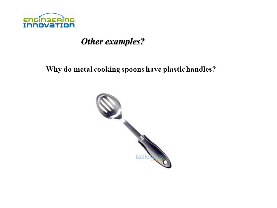 Other examples? Why do metal cooking spoons have plastic handles?