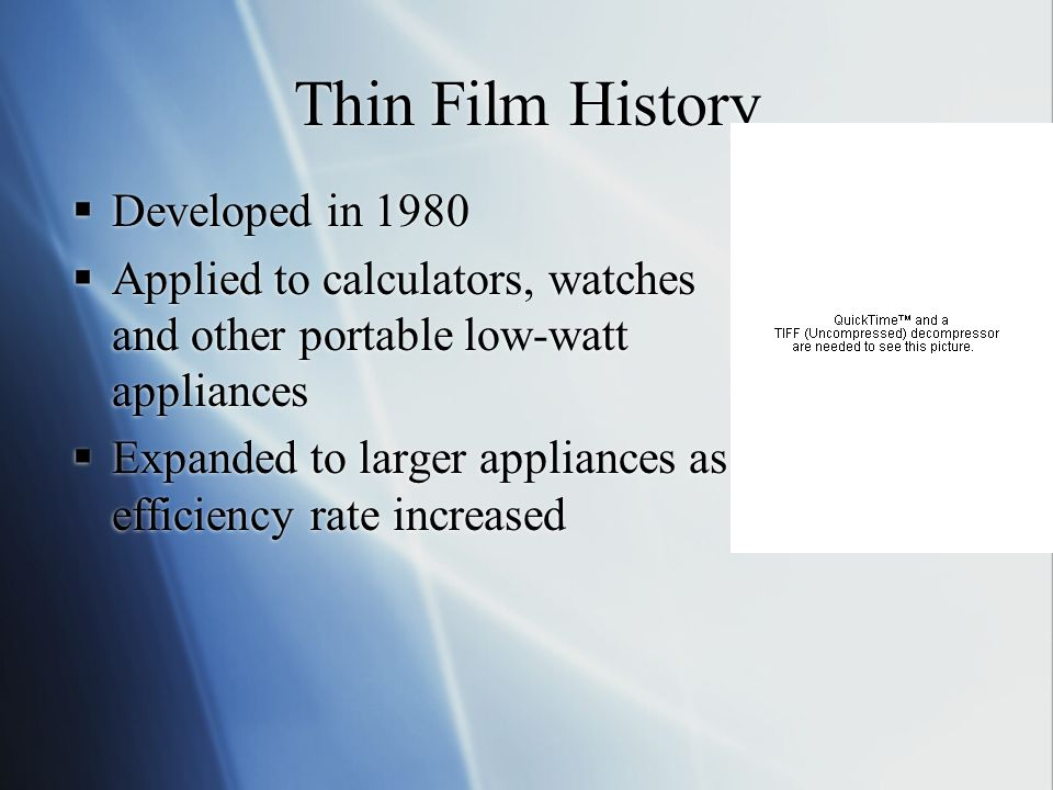 Thin Film History Developed in 1980 Applied to calculators, watches and other portable low-watt appliances Expanded to larger appliances as efficiency rate increased Developed in 1980 Applied to calculators, watches and other portable low-watt appliances Expanded to larger appliances as efficiency rate increased