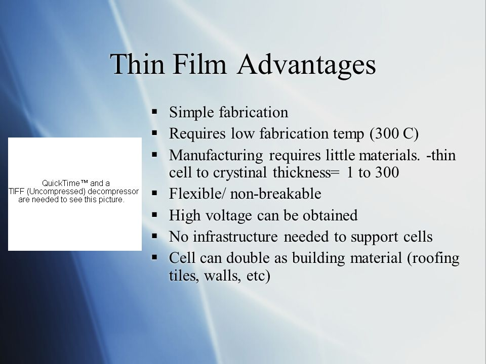Thin Film Advantages Simple fabrication Requires low fabrication temp (300 C) Manufacturing requires little materials.