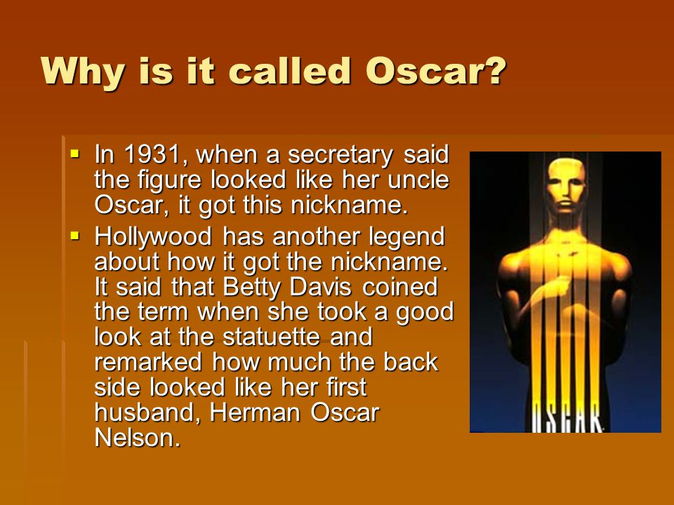 Why is it called Oscar? In 1931, when a secretary said the figure looked like her uncle Oscar, it got this nickname. In 1931, when a secretary said th