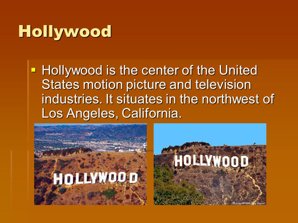 Hollywood Hollywood is the center of the United States motion picture and television industries. It situates in the northwest of Los Angeles, Californ