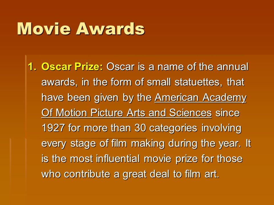Movie Awards 1.Oscar Prize: Oscar is a name of the annual awards, in the form of small statuettes, that have been given by the American Academy Of Mot