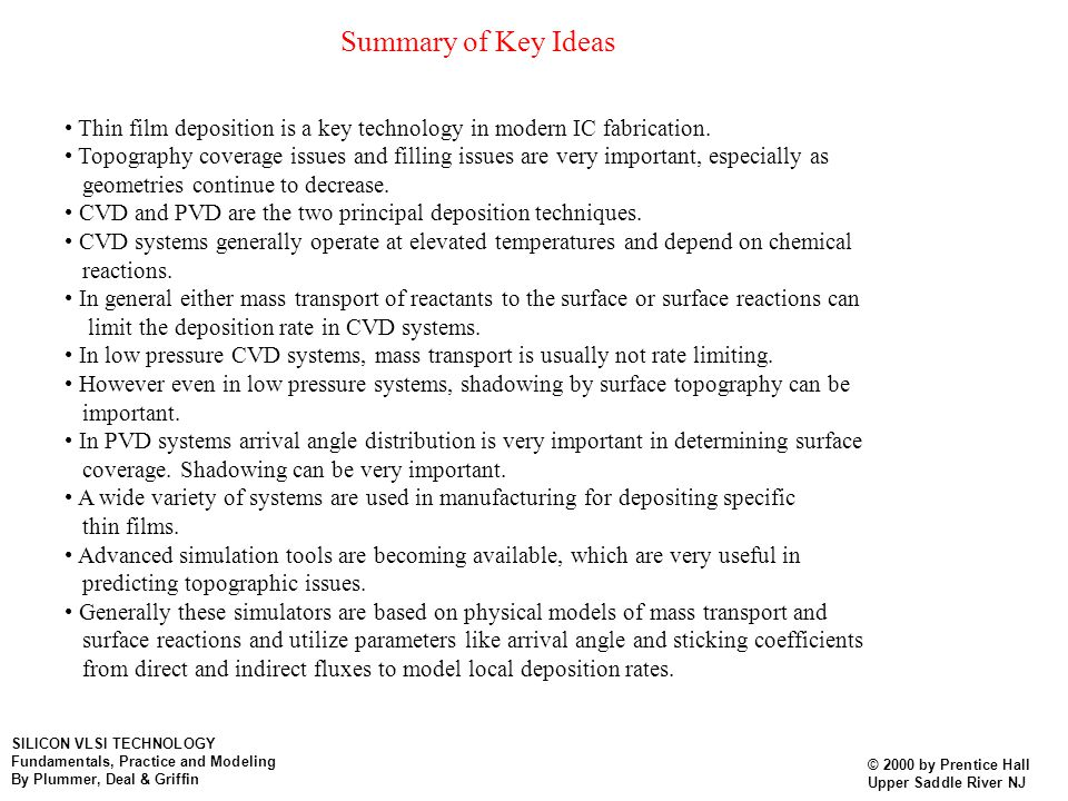 Summary of Key Ideas Thin film deposition is a key technology in modern IC fabrication. Topography coverage issues and filling issues are very importa