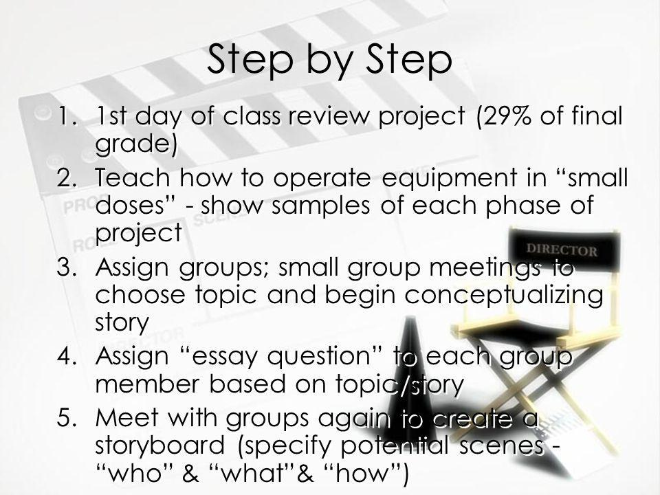 Step by Step 1.1st day of class review project (29% of final grade) 2.Teach how to operate equipment in small doses - show samples of each phase of project 3.Assign groups; small group meetings to choose topic and begin conceptualizing story 4.Assign essay question to each group member based on topic/story 5.Meet with groups again to create a storyboard (specify potential scenes - who & what& how) 1.1st day of class review project (29% of final grade) 2.Teach how to operate equipment in small doses - show samples of each phase of project 3.Assign groups; small group meetings to choose topic and begin conceptualizing story 4.Assign essay question to each group member based on topic/story 5.Meet with groups again to create a storyboard (specify potential scenes - who & what& how)