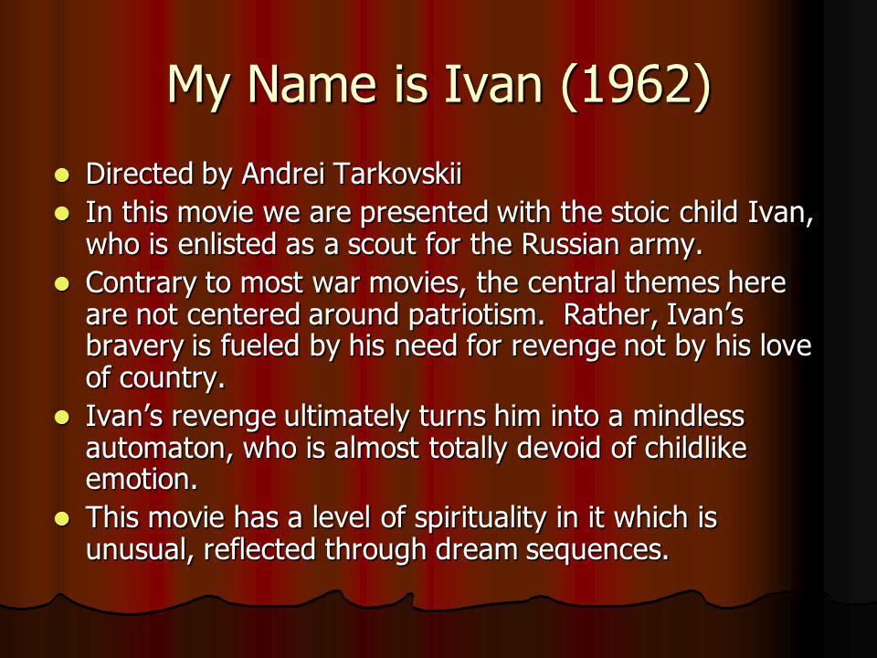 My Name is Ivan (1962) Directed by Andrei Tarkovskii Directed by Andrei Tarkovskii In this movie we are presented with the stoic child Ivan, who is en