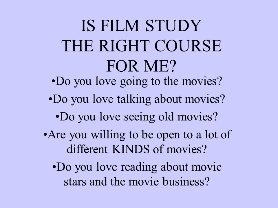 IS FILM STUDY THE RIGHT COURSE FOR ME? Do you love going to the movies? Do you love talking about movies? Do you love seeing old movies? Are you willi