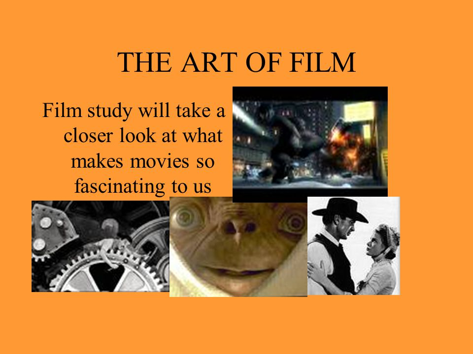 THE ART OF FILM Film study will take a closer look at what makes movies so fascinating to us