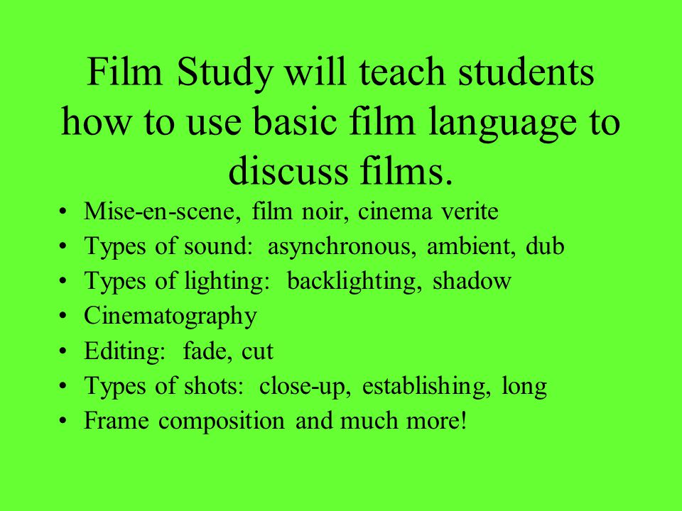 Film Study will teach students how to use basic film language to discuss films. Mise-en-scene, film noir, cinema verite Types of sound: asynchronous,