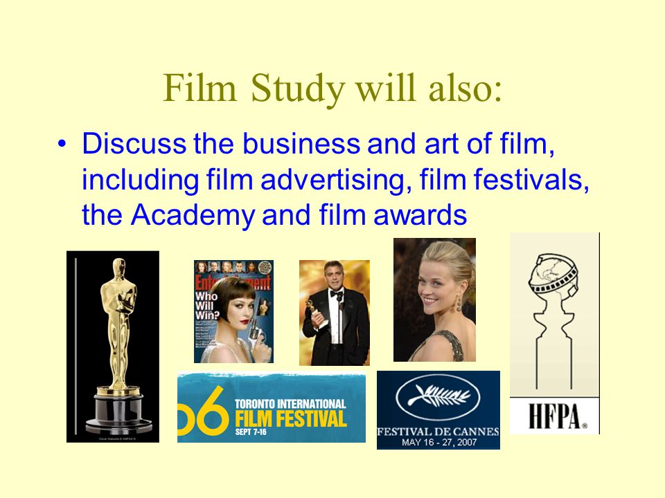 Film Study will also: Discuss the business and art of film, including film advertising, film festivals, the Academy and film awards