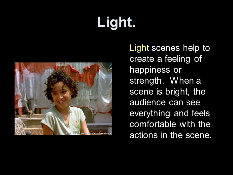 Light. Light scenes help to create a feeling of happiness or strength. When a scene is bright, the audience can see everything and feels comfortable w