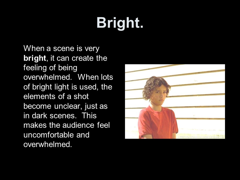 Bright. When a scene is very bright, it can create the feeling of being overwhelmed. When lots of bright light is used, the elements of a shot become