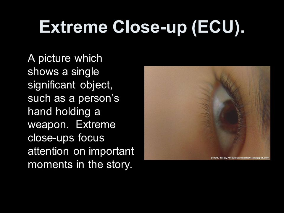 Extreme Close-up (ECU). A picture which shows a single significant object, such as a persons hand holding a weapon. Extreme close-ups focus attention