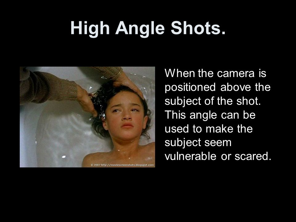 High Angle Shots. When the camera is positioned above the subject of the shot. This angle can be used to make the subject seem vulnerable or scared.