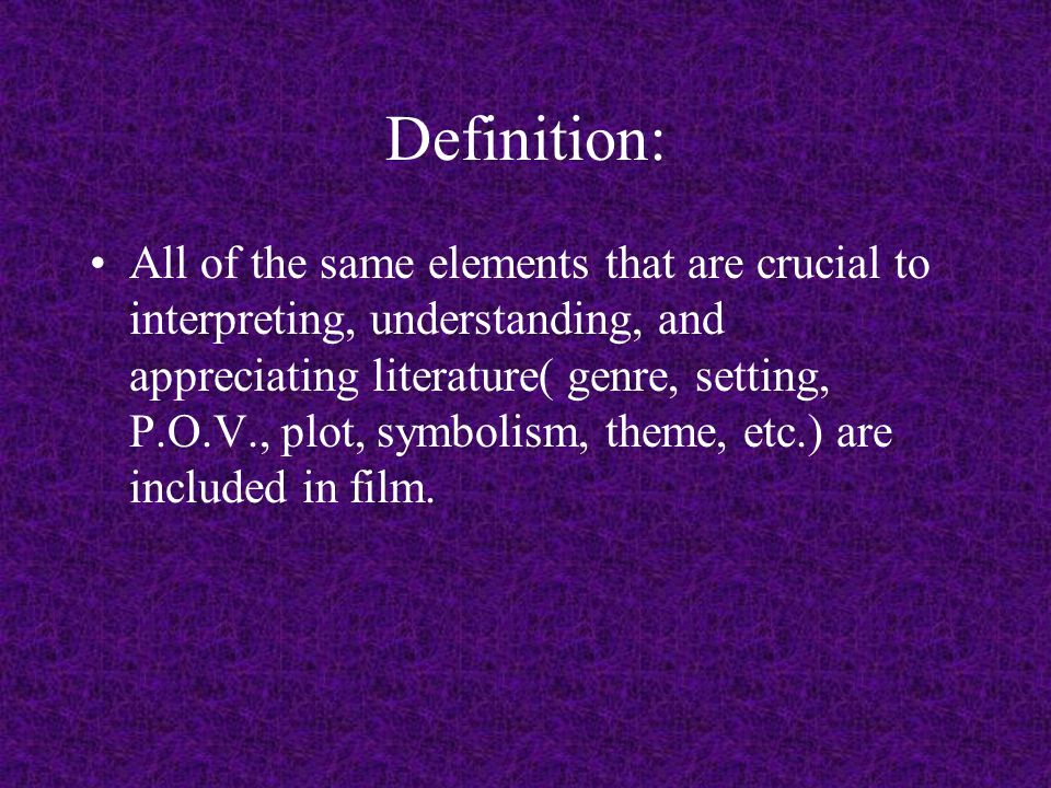 Definition: All of the same elements that are crucial to interpreting, understanding, and appreciating literature( genre, setting, P.O.V., plot, symbolism, theme, etc.) are included in film.