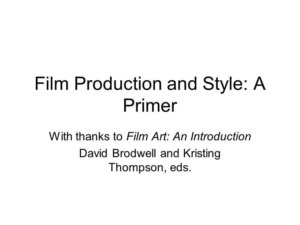 Film Production and Style: A Primer With thanks to Film Art: An Introduction David Brodwell and Kristing Thompson, eds.