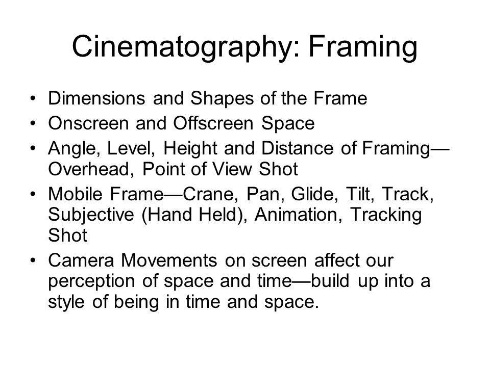 Cinematography: Framing Dimensions and Shapes of the Frame Onscreen and Offscreen Space Angle, Level, Height and Distance of Framing Overhead, Point of View Shot Mobile FrameCrane, Pan, Glide, Tilt, Track, Subjective (Hand Held), Animation, Tracking Shot Camera Movements on screen affect our perception of space and timebuild up into a style of being in time and space.