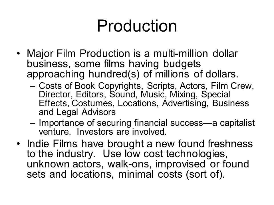Production Major Film Production is a multi-million dollar business, some films having budgets approaching hundred(s) of millions of dollars.