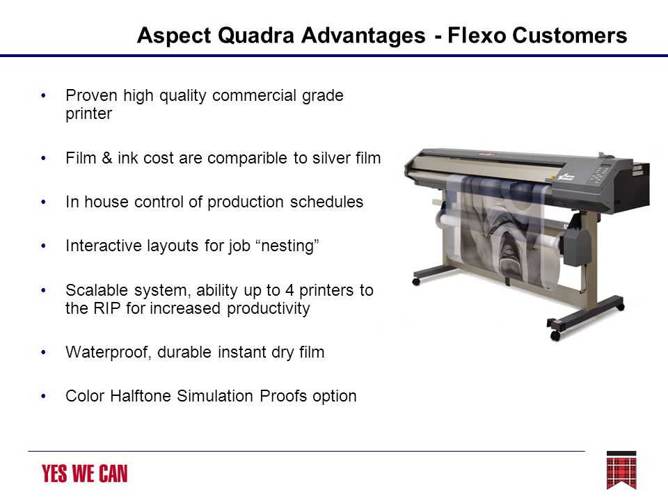 Aspect Quadra Advantages - Flexo Customers Proven high quality commercial grade printer Film & ink cost are comparible to silver film In house control