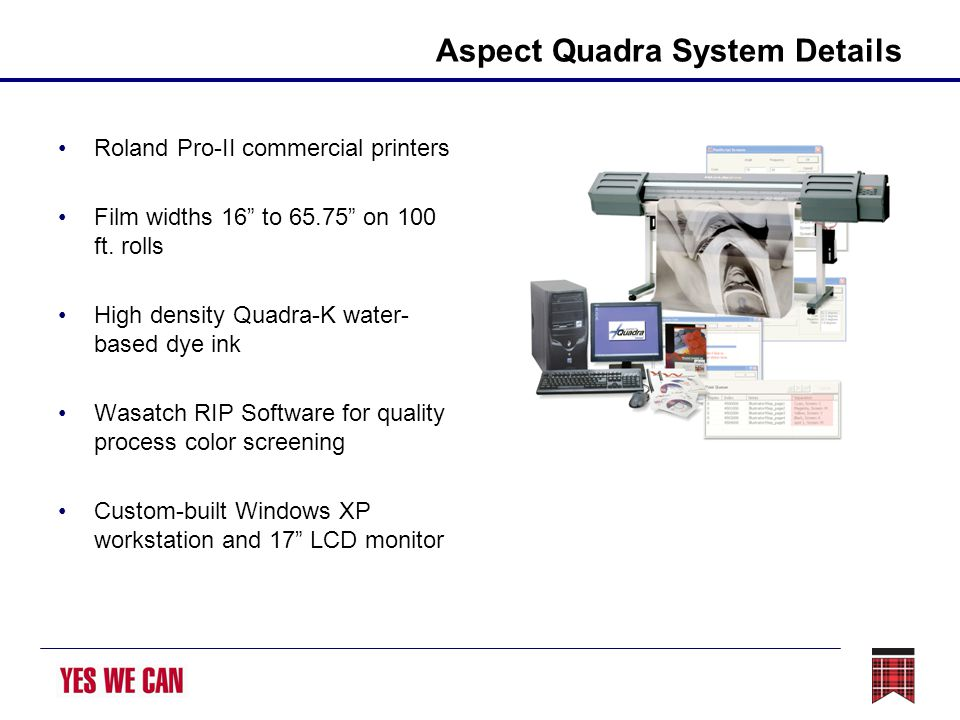 Aspect Quadra System Details Roland Pro-II commercial printers Film widths 16 to 65.75 on 100 ft. rolls High density Quadra-K water- based dye ink Was