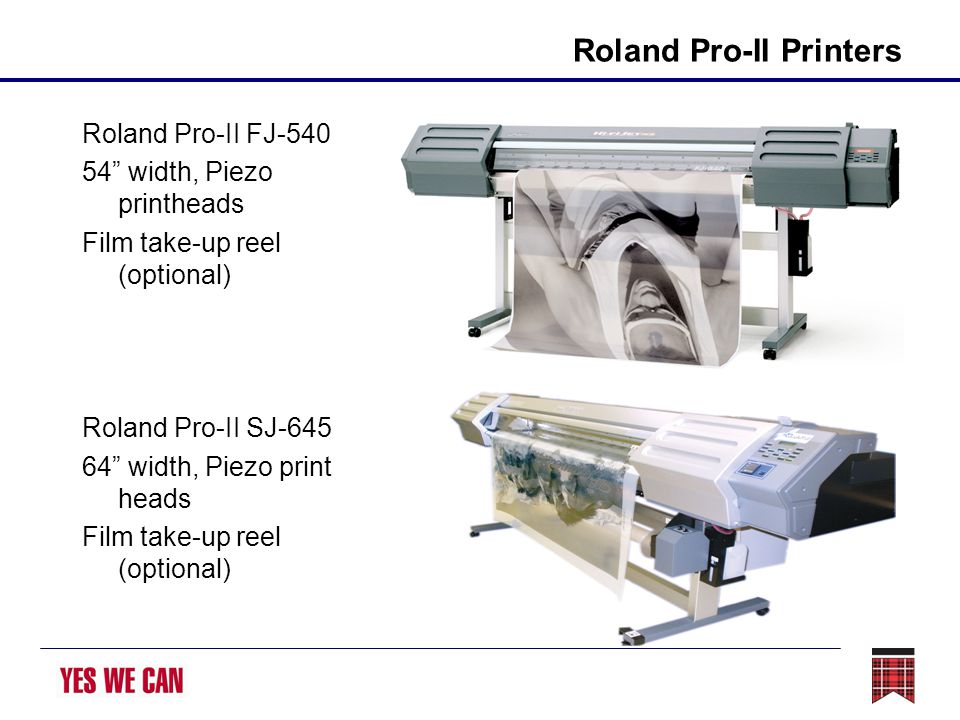 Roland Pro-II Printers Roland Pro-II FJ-540 54 width, Piezo printheads Film take-up reel (optional) Roland Pro-II SJ-645 64 width, Piezo print heads Film take-up reel (optional)