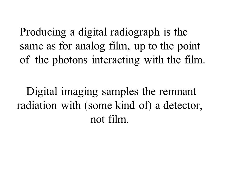 Producing a digital radiograph is the same as for analog film, up to the point of the photons interacting with the film. Digital imaging samples the r