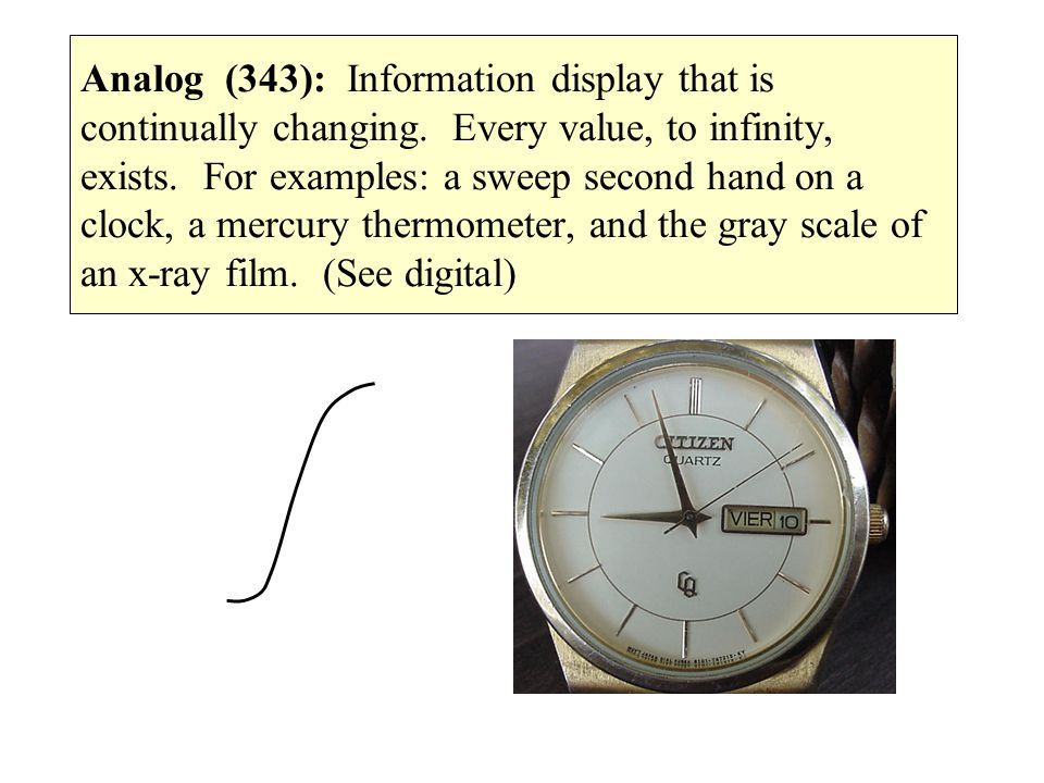 Analog (343): Information display that is continually changing. Every value, to infinity, exists. For examples: a sweep second hand on a clock, a merc