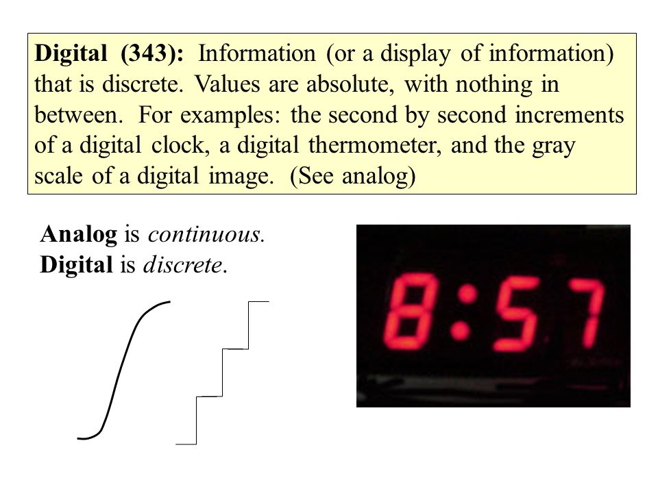Digital (343): Information (or a display of information) that is discrete. Values are absolute, with nothing in between. For examples: the second by s