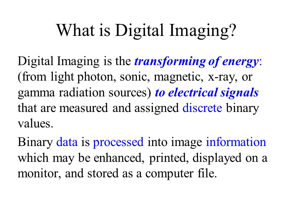 What is Digital Imaging? Digital Imaging is the transforming of energy: (from light photon, sonic, magnetic, x-ray, or gamma radiation sources) to ele