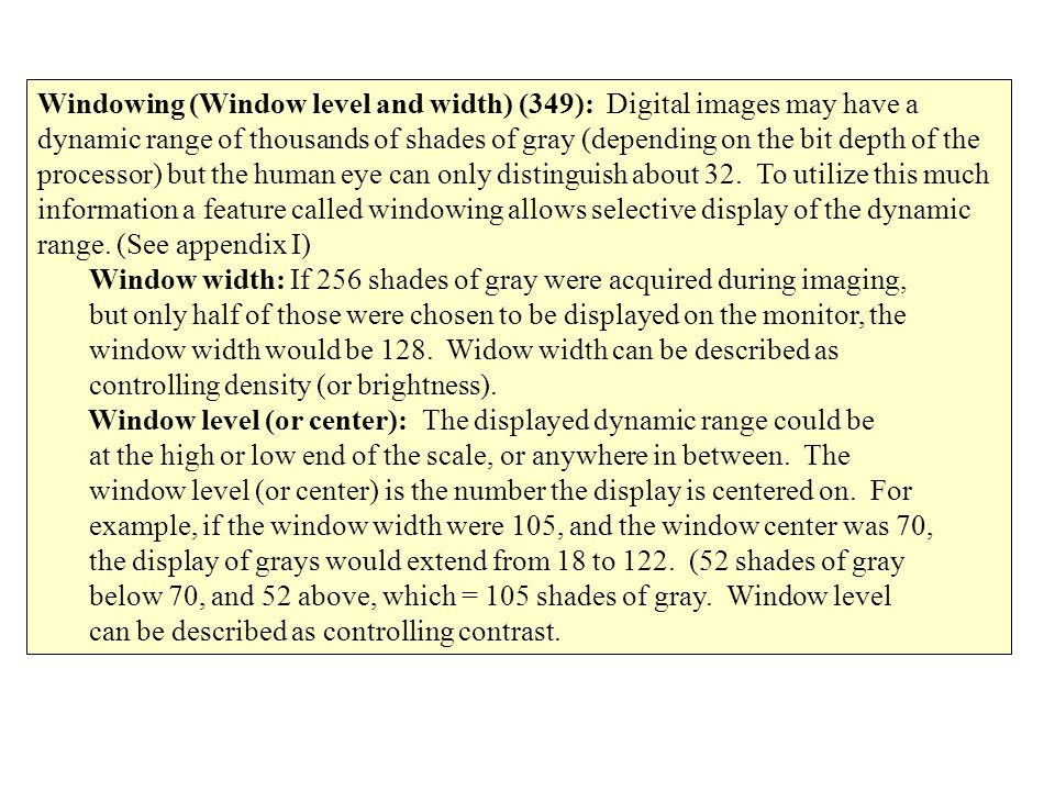Windowing (Window level and width) (349): Digital images may have a dynamic range of thousands of shades of gray (depending on the bit depth of the pr