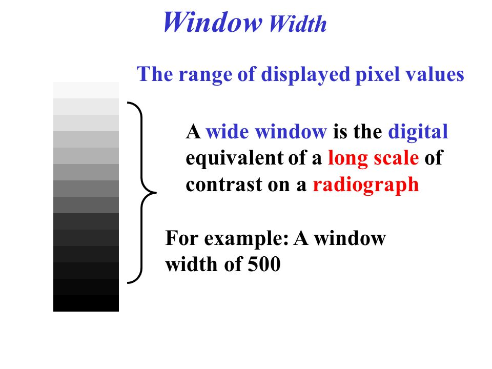The range of displayed pixel values Window Width For example: A window width of 500 A wide window is the digital equivalent of a long scale of contras