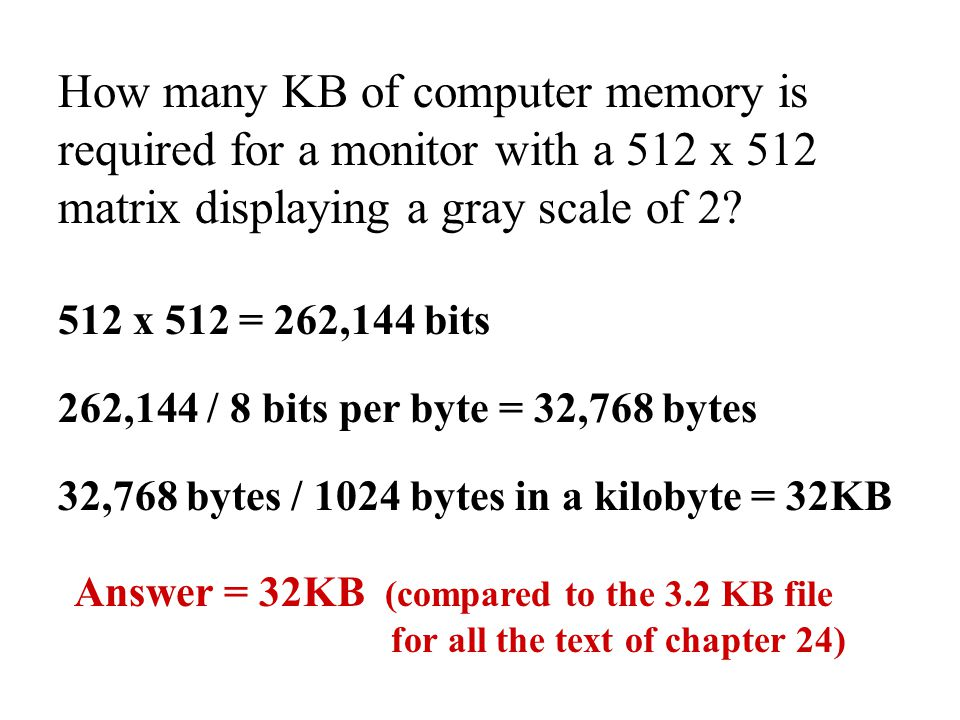 How many KB of computer memory is required for a monitor with a 512 x 512 matrix displaying a gray scale of 2? 512 x 512 = 262,144 bits 262,144 / 8 bi