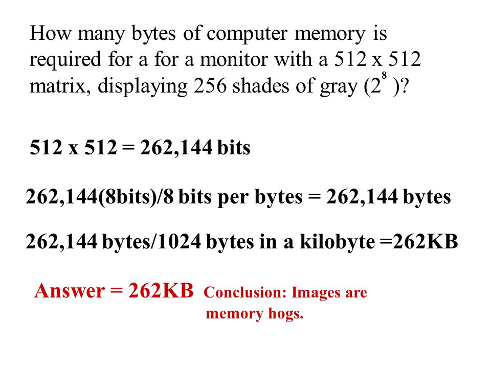 How many bytes of computer memory is required for a for a monitor with a 512 x 512 matrix, displaying 256 shades of gray (2 )? 512 x 512 = 262,144 bit